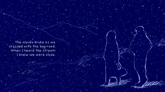 """A sketch of the outlines of two people in white against a dark blue background speckled with stars and a dim outline of mountains. The text reads """"the clouds broke as we crossed onto the bog road. When I heard the stream I knew we were close"""""""
